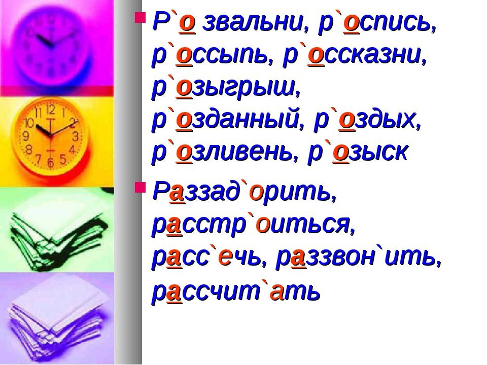 Р`о звальни, р`оспись, р`оссыпь, р`оссказни, р`озыгрыш, р`озданный, р`оздых,...