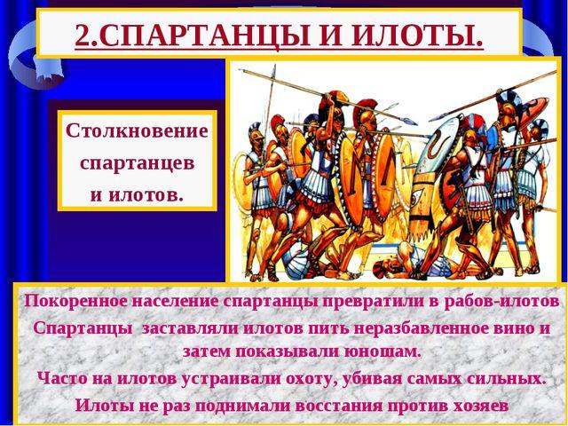 2.СПАРТАНЦЫ И ИЛОТЫ. Покоренное население спартанцы превратили в рабов-илотов...
