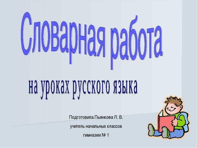 Подготовила Пьянкова Л. В. учитель начальных классов гимназии № 1