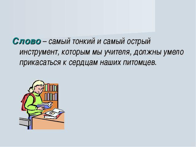 Слово – самый тонкий и самый острый инструмент, которым мы учителя, должны ум...