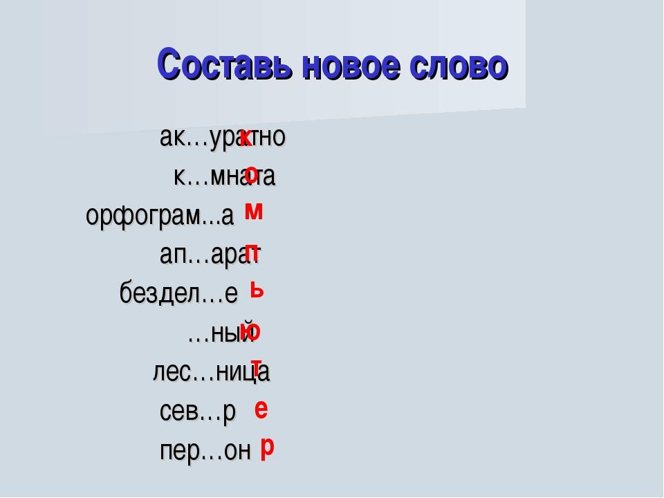 Составь новое слово ак…уратно к…мната орфограм...а ап…арат бездел…е …ный лес…...