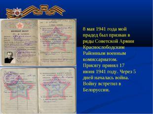 . 8 мая 1941 года мой прадед был призван в ряды Советской Армии Краснослободс