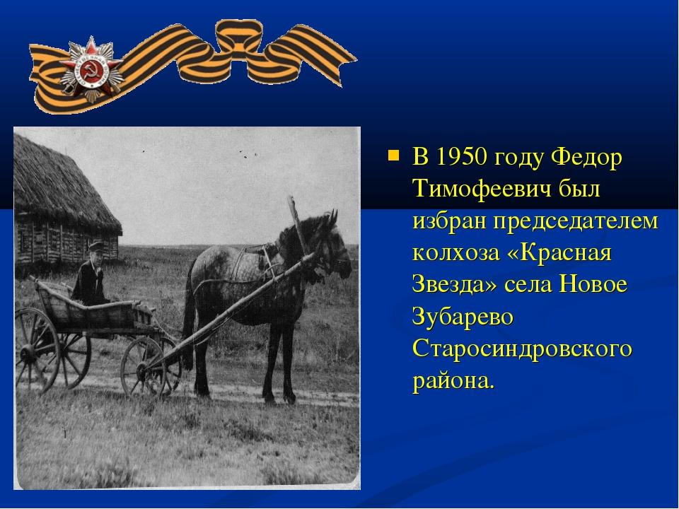 В 1950 году Федор Тимофеевич был избран председателем колхоза «Красная Звезд...