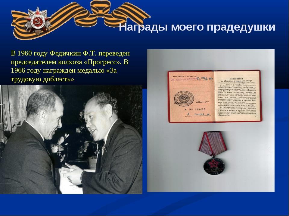 Награды моего прадедушки В 1960 году Федичкин Ф.Т. переведен председателем к...