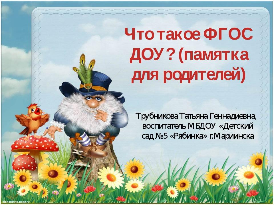 Что такое ФГОС ДОУ? (памятка для родителей) Трубникова Татьяна Геннадиевна, в...