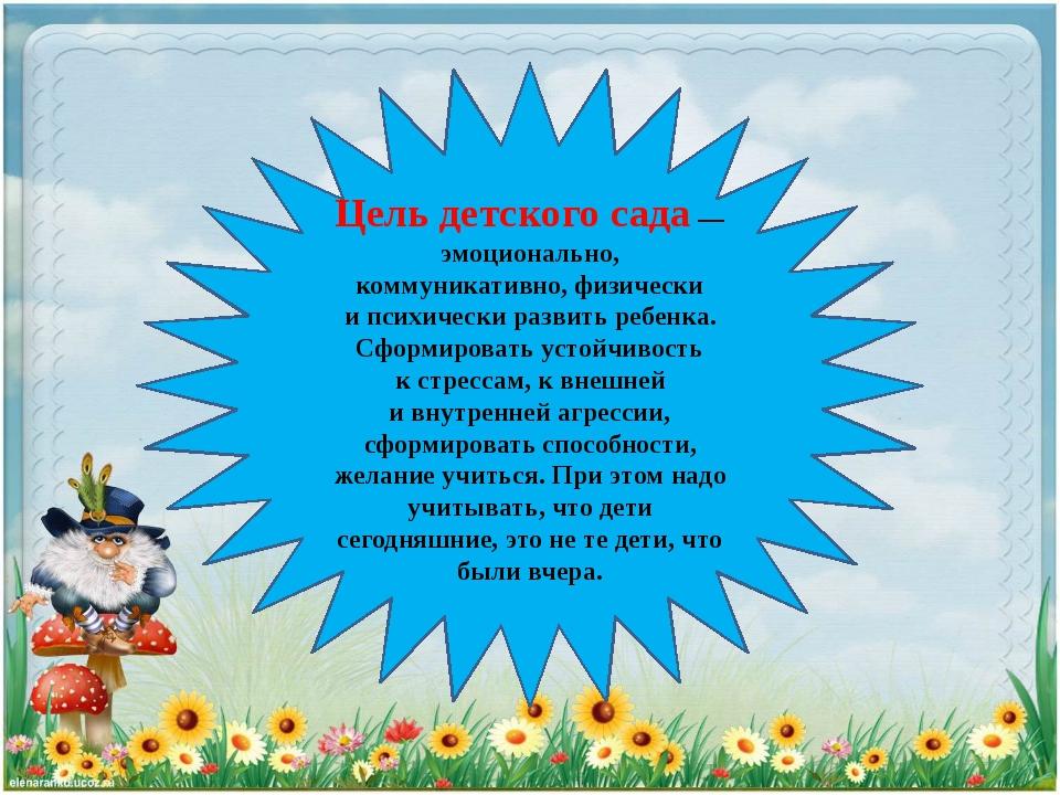 Цель детского сада— эмоционально, коммуникативно, физически ипсихически раз...