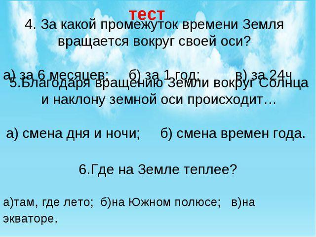 4. За какой промежуток времени Земля вращается вокруг своей оси? а) за 6 меся...