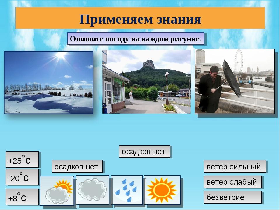 Применяем знания Опишите погоду на каждом рисунке. -20˚с +25˚с +8˚с осадков н...