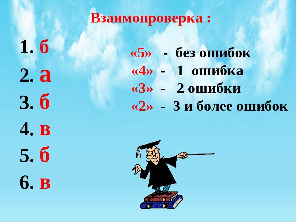 Взаимопроверка : 1. б 2. а 3. б 4. в 5. б 6. в «5» - без ошибок «4» - 1 ошибк...