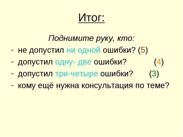 Итог: Поднимите руку, кто: не допустил ни одной ошибки? (5) допустил одну- дв...