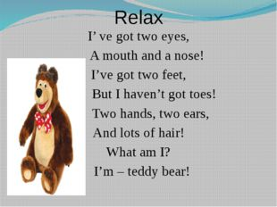 Relax I' ve got two eyes, A mouth and a nose! I've got two feet, But I haven'