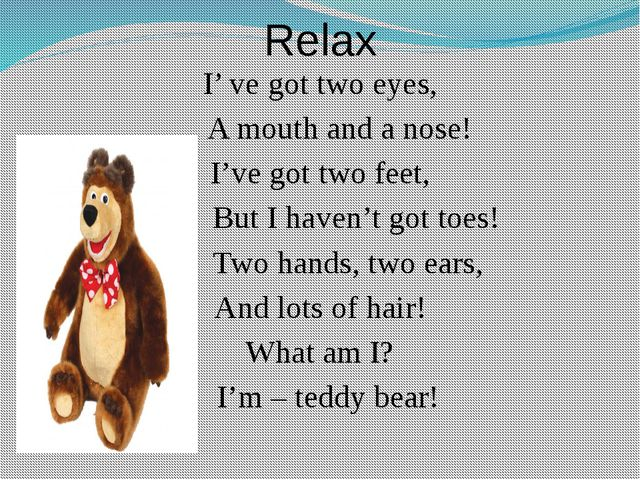 Relax I' ve got two eyes, A mouth and a nose! I've got two feet, But I haven'...