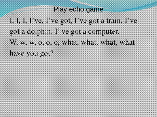 Play echo game I, I, I, I've, I've got, I've got a train. I've got a dolphin....