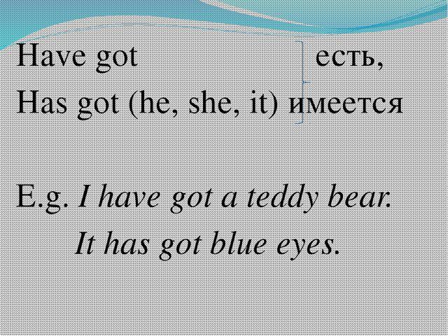 Have got есть, Has got (he, she, it) имеется E.g. I have got a teddy bear. I...