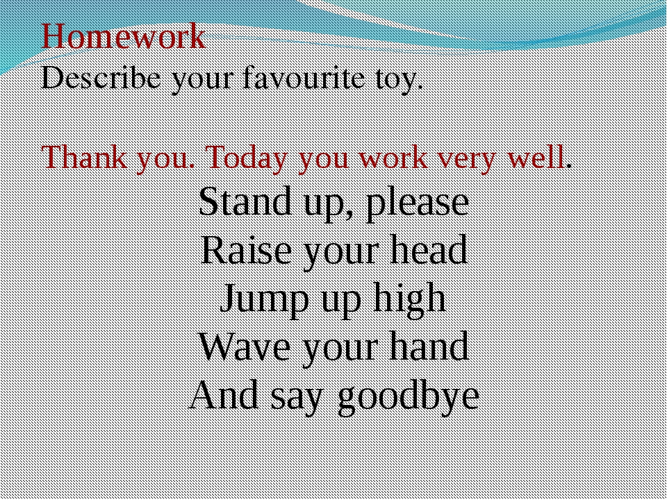 Homework Describe your favourite toy. Thank you. Today you work very well. S...