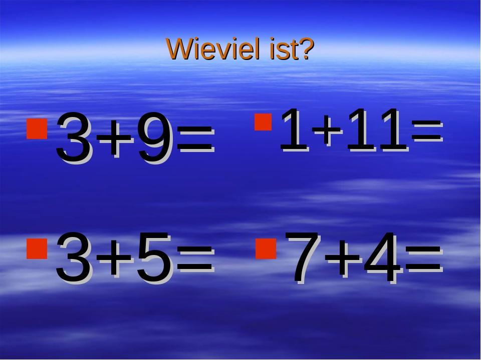 Wieviel ist? 3+9= 1+11= 3+5= 7+4=