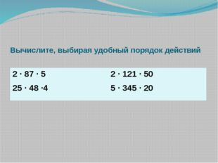 Вычислите, выбирая удобный порядок действий 2 ∙ 87 ∙ 5 25∙ 48 ∙4 2 ∙ 121 ∙ 50
