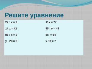 Решите уравнение 27: x = 9 14 z = 42 86 : x = 2 y : 23 = 0 11x = 77 45 : y =