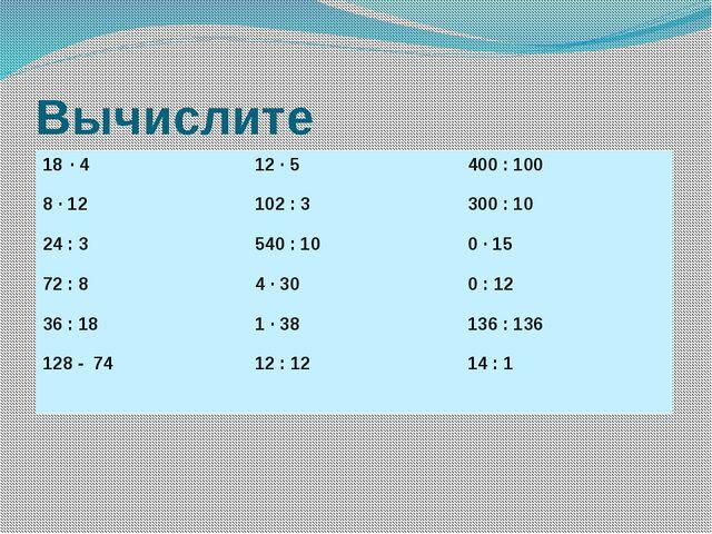 Вычислите ∙ 4 8∙12 24: 3 72 : 8 36 : 18 128 - 74 12 ∙ 5 102 : 3 540 : 10 4 ∙...