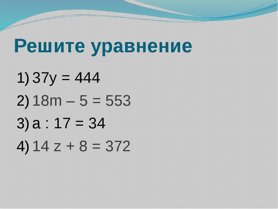 Решите уравнение 37y = 444 18m – 5 = 553 a : 17 = 34 14 z + 8 = 372