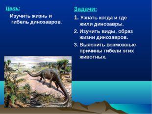 Цель: Изучить жизнь и гибель динозавров. Задачи: 1. Узнать когда и где жили д