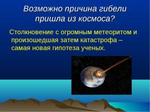 Возможно причина гибели пришла из космоса? Столкновение с огромным метеоритом