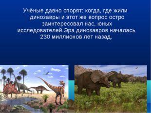 Учёные давно спорят: когда, где жили динозавры и этот же вопрос остро заинте