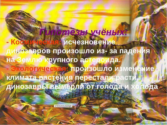 Гипотезы учёных: - Космическая: исчезновение динозавров произошло из- за паде...