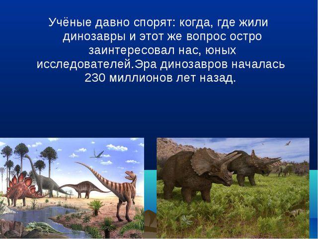 Учёные давно спорят: когда, где жили динозавры и этот же вопрос остро заинте...