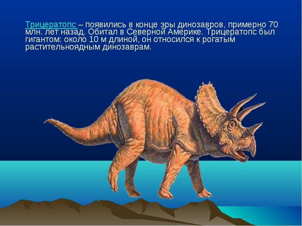 Трицератопс – появились в конце эры динозавров, примерно 70 млн. лет назад....