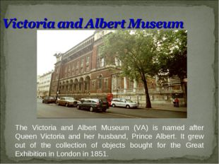 The Victoria and Albert Museum (VA) is named after Queen Victoria and her hus