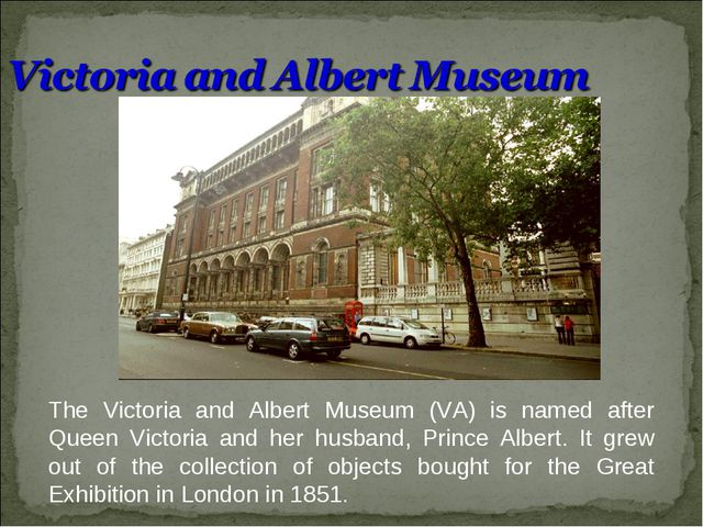 The Victoria and Albert Museum (VA) is named after Queen Victoria and her hus...
