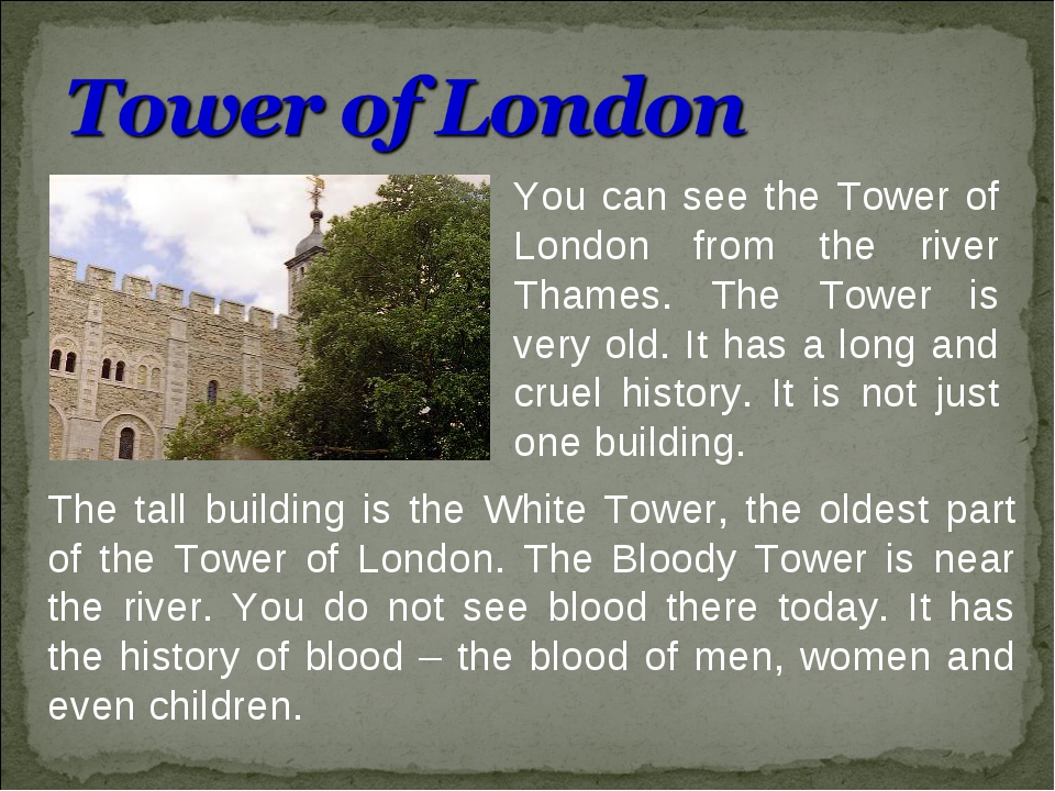 You can see the Tower of London from the river Thames. The Tower is very old....