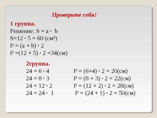 Проверьте себя! 1 группа. Решение: S = а ∙ b S=12 ∙ 5 = 60 (см²) Р = (а + b)