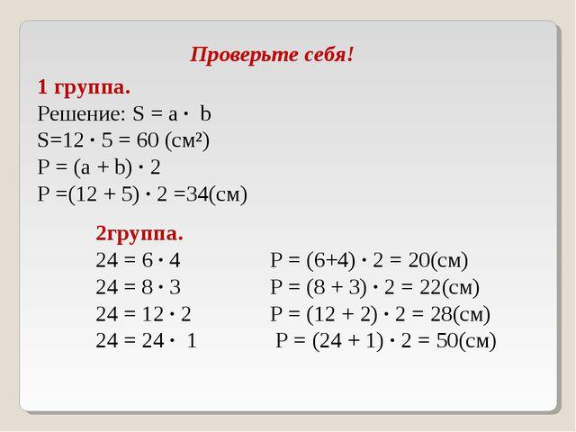Проверьте себя! 1 группа. Решение: S = а ∙ b S=12 ∙ 5 = 60 (см²) Р = (а + b)...