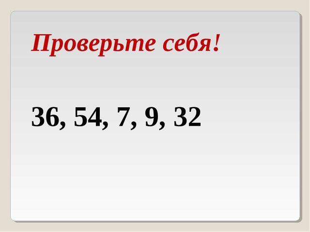36, 54, 7, 9, 32 Проверьте себя!