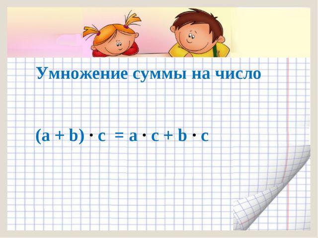 (а + b) ∙ с = а ∙ с + b ∙ с Умножение суммы на число