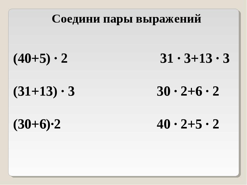 Соедини пары выражений (40+5) ∙ 2 31 ∙ 3+13 ∙ 3 (31+13) ∙ 3 30 ∙ 2+6 ∙ 2 (30+...