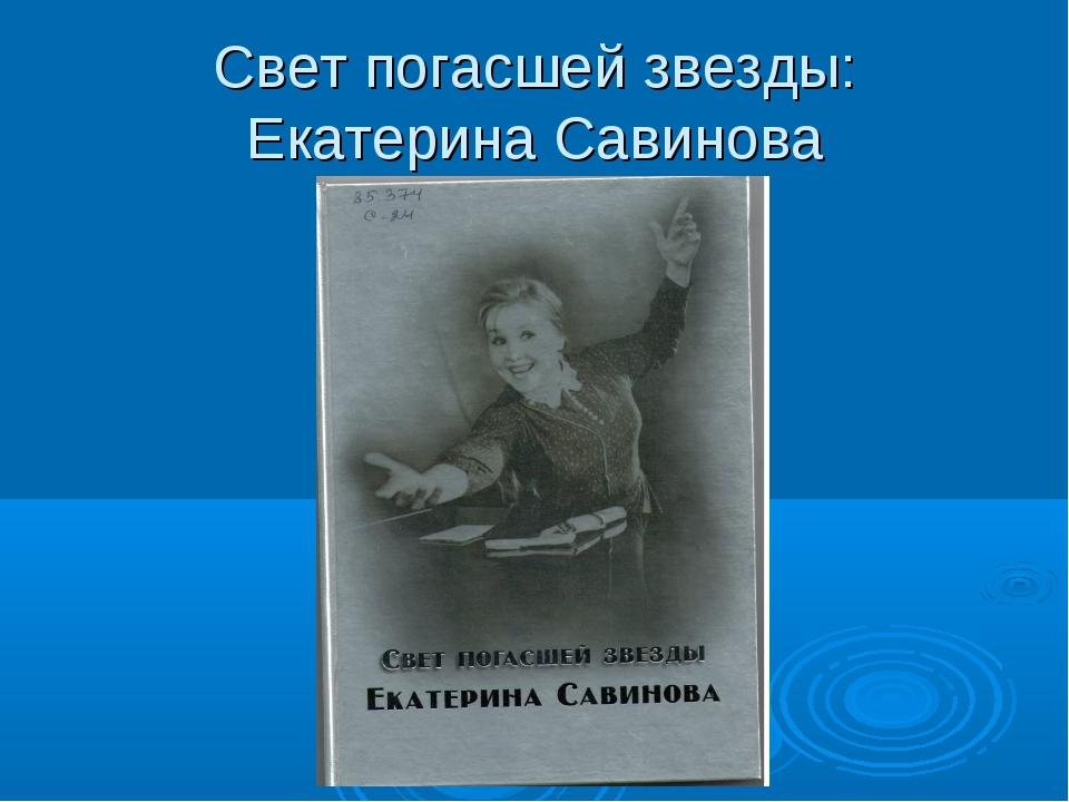 Свет погасшей звезды: Екатерина Савинова
