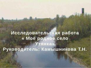 Исследовательская работа « Моё родное село Утянка» Руководитель: Камышникова