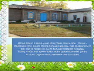 Делая проект ,я много узнал об истории своего села. Утянка –старейшее село.
