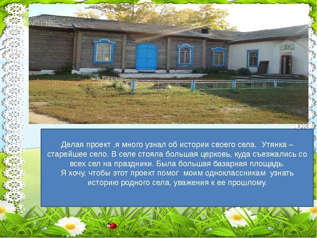 Делая проект ,я много узнал об истории своего села. Утянка –старейшее село....