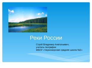Реки России Строй Владимир Анатольевич, учитель географии МБОУ «Черноморская