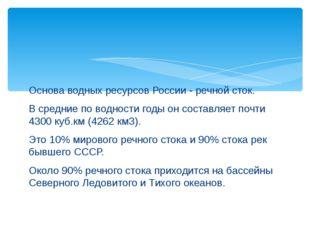 Основа водных ресурсов России - речной сток. В средние по водности годы он со