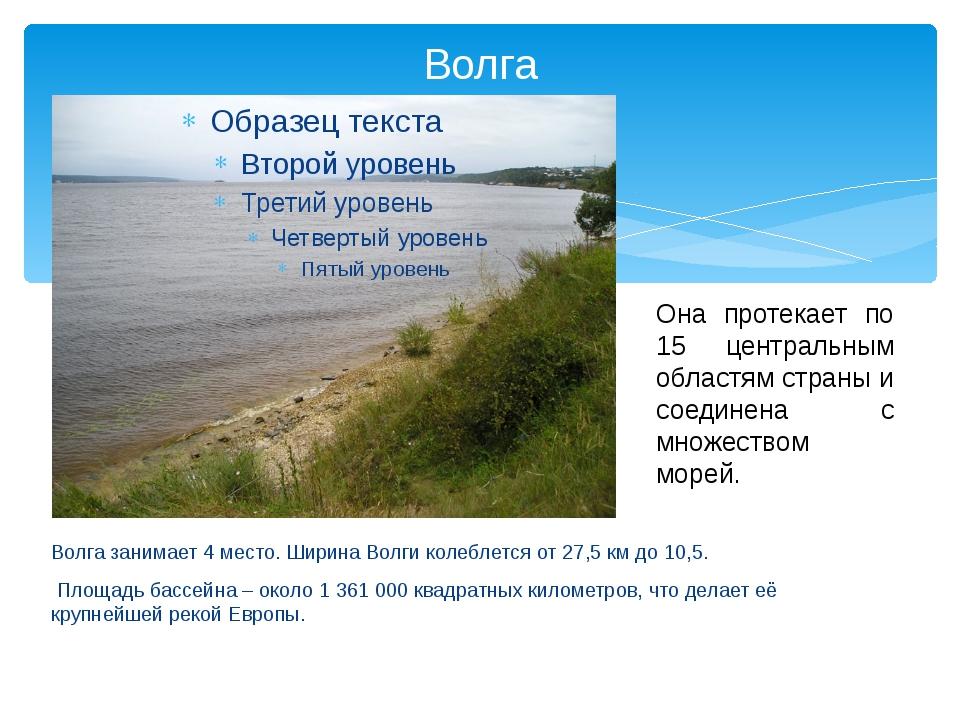 Волга Волга занимает 4 место. Ширина Волги колеблется от 27,5 км до 10,5. Пло...