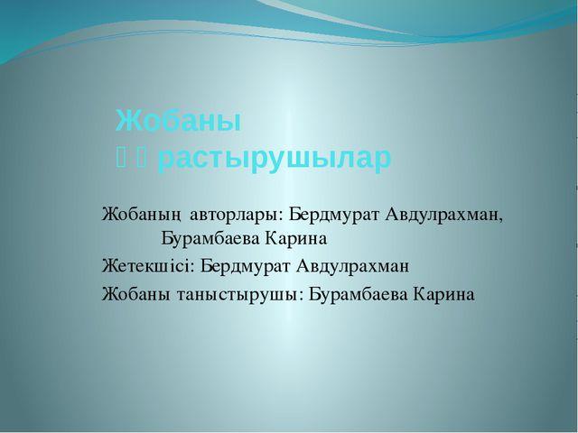 Жобаны құрастырушылар Жобаның авторлары: Бердмурат Авдулрахман, Бурамбаева Ка...