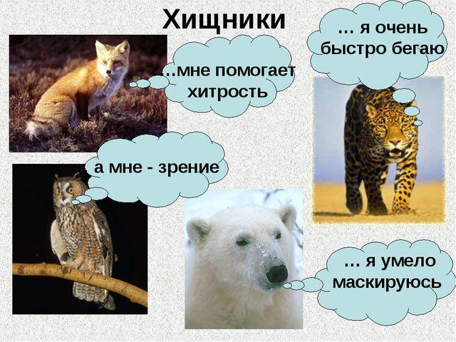 Хищники …мне помогает хитрость … я очень быстро бегаю … а мне - зрение … я ум...