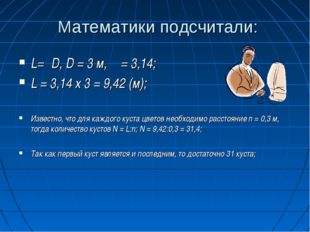 Математики подсчитали: L=πD, D = 3 м, π = 3,14; L = 3,14 х 3 = 9,42 (м); Изве