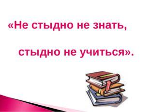 «Не стыдно не знать, стыдно не учиться».