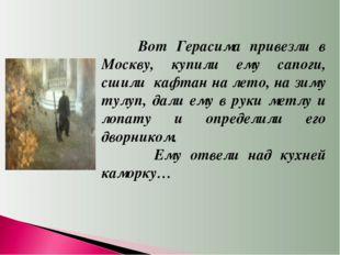 Вот Герасима привезли в Москву, купили ему сапоги, сшили кафтан на лето, на